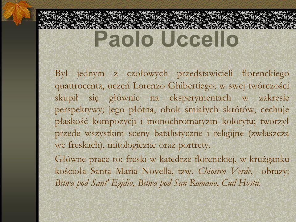 Paolo Uccello Był jednym z czołowych przedstawicieli florenckiego quattrocenta, uczeń Lorenzo Ghibertiego; w swej twórczości skupił się głównie na eks