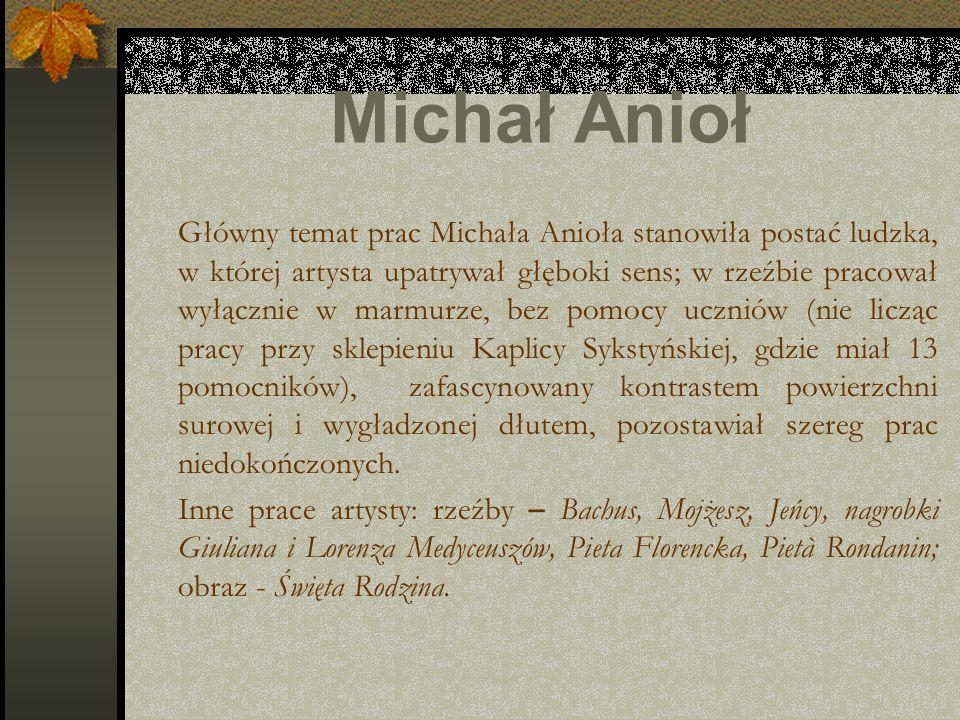 Michał Anioł Główny temat prac Michała Anioła stanowiła postać ludzka, w której artysta upatrywał głęboki sens; w rzeźbie pracował wyłącznie w marmurz