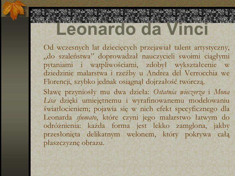 Leonardo da Vinci Od wczesnych lat dziecięcych przejawiał talent artystyczny, do szaleństwa doprowadzał nauczycieli swoimi ciągłymi pytaniami i wątpli