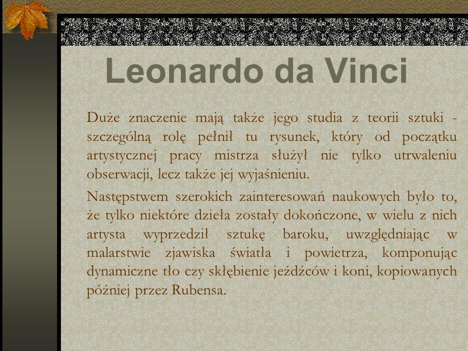 Leonardo da Vinci Duże znaczenie mają także jego studia z teorii sztuki - szczególną rolę pełnił tu rysunek, który od początku artystycznej pracy mist