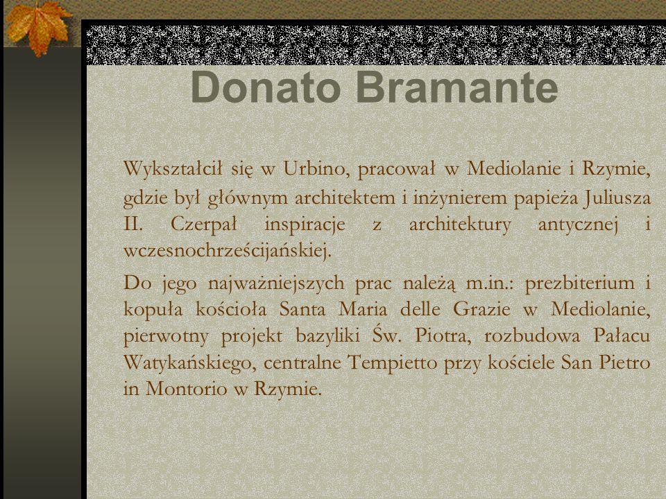 Donato Bramante Wykształcił się w Urbino, pracował w Mediolanie i Rzymie, gdzie był głównym architektem i inżynierem papieża Juliusza II. Czerpał insp