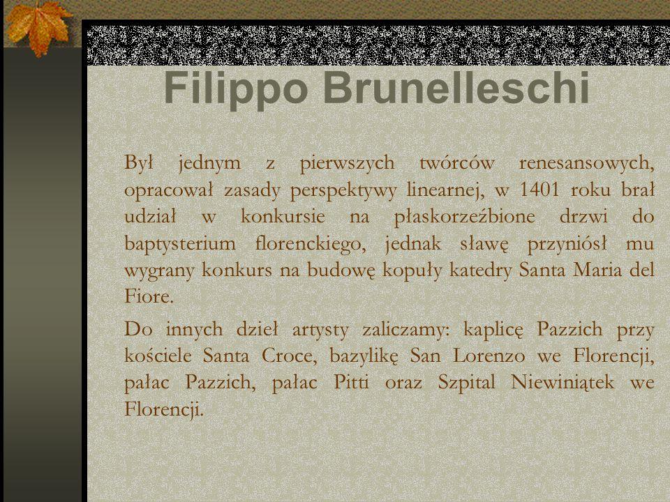 Filippo Brunelleschi Był jednym z pierwszych twórców renesansowych, opracował zasady perspektywy linearnej, w 1401 roku brał udział w konkursie na pła