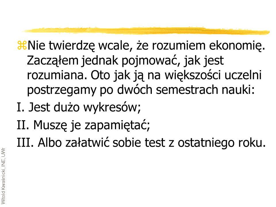 Witold Kwaśnicki, INE, UWr zNie twierdzę wcale, że rozumiem ekonomię. Zacząłem jednak pojmować, jak jest rozumiana. Oto jak ją na większości uczelni p
