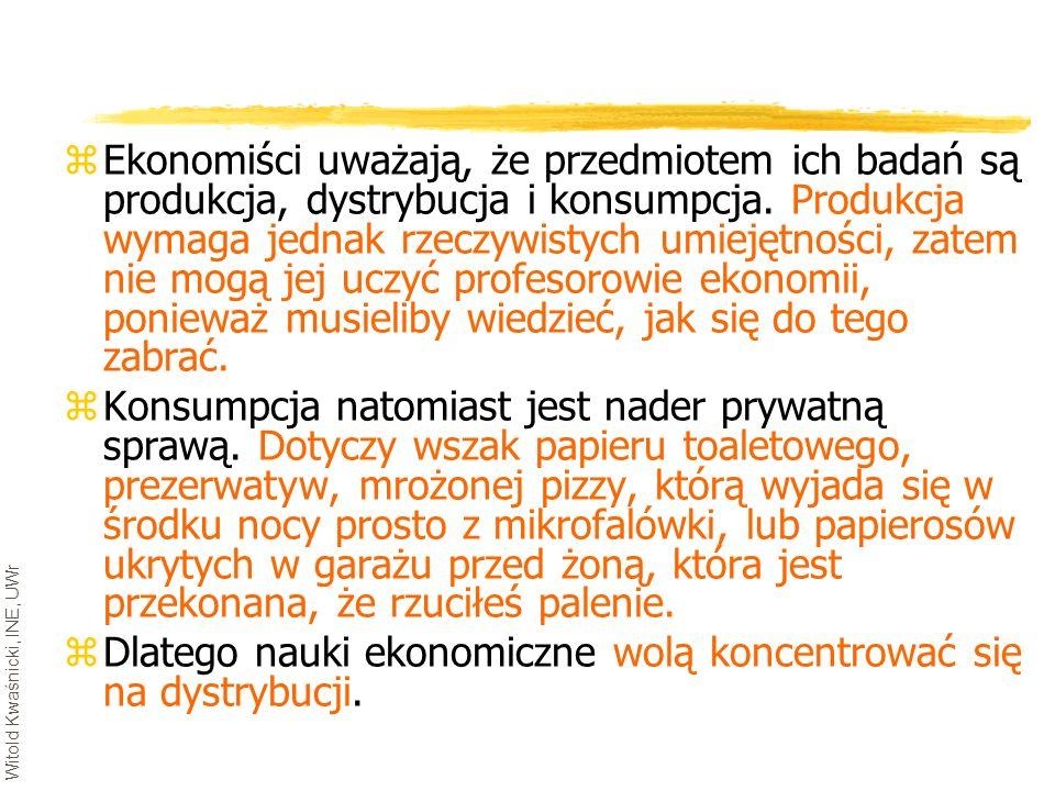 Witold Kwaśnicki, INE, UWr zEkonomiści uważają, że przedmiotem ich badań są produkcja, dystrybucja i konsumpcja. Produkcja wymaga jednak rzeczywistych