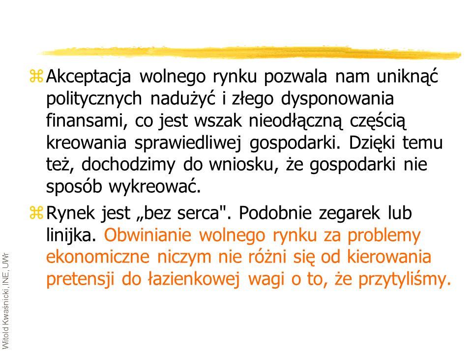 Witold Kwaśnicki, INE, UWr zAkceptacja wolnego rynku pozwala nam uniknąć politycznych nadużyć i złego dysponowania finansami, co jest wszak nieodłączn