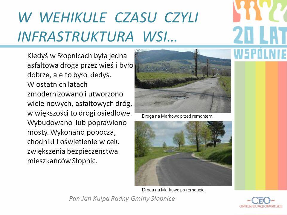 W WEHIKULE CZASU CZYLI INFRASTRUKTURA WSI… Kiedyś w Słopnicach była jedna asfaltowa droga przez wieś i było dobrze, ale to było kiedyś.