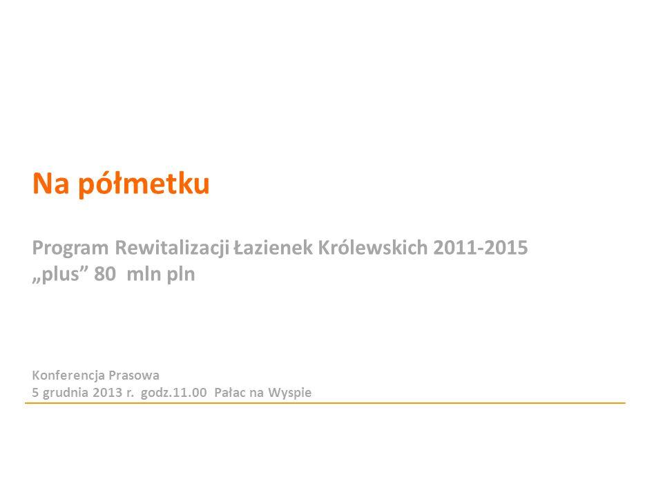 Na półmetku Program Rewitalizacji Łazienek Królewskich 2011-2015 plus 80 mln pln Konferencja Prasowa 5 grudnia 2013 r. godz.11.00 Pałac na Wyspie