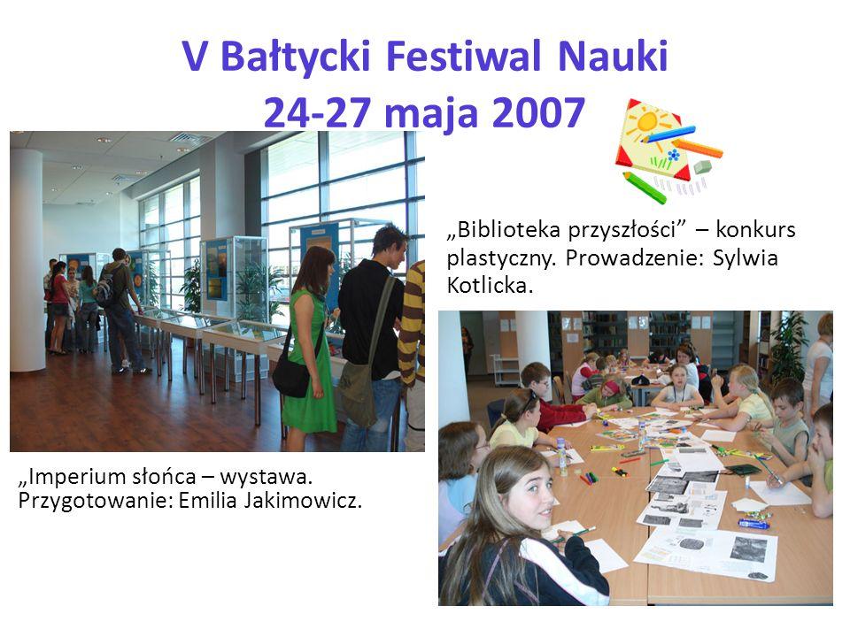 V Bałtycki Festiwal Nauki 24-27 maja 2007 Imperium słońca – wystawa. Przygotowanie: Emilia Jakimowicz. Biblioteka przyszłości – konkurs plastyczny. Pr