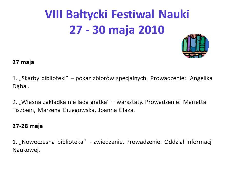 VIII Bałtycki Festiwal Nauki 27 - 30 maja 2010 27 maja 1. Skarby biblioteki – pokaz zbiorów specjalnych. Prowadzenie: Angelika Dąbal. 2. Własna zakład