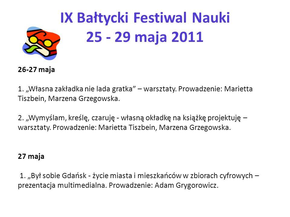 IX Bałtycki Festiwal Nauki 25 - 29 maja 2011 26-27 maja 1. Własna zakładka nie lada gratka – warsztaty. Prowadzenie: Marietta Tiszbein, Marzena Grzego