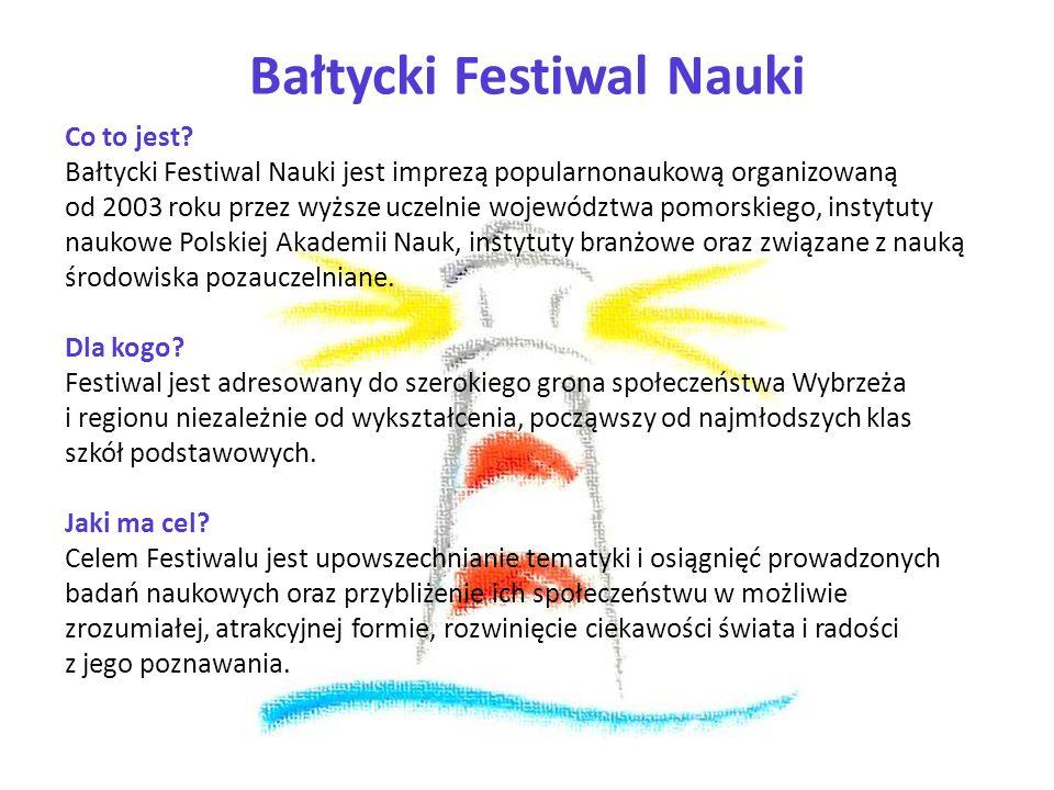 Bałtycki Festiwal Nauki Co to jest? Bałtycki Festiwal Nauki jest imprezą popularnonaukową organizowaną od 2003 roku przez wyższe uczelnie województwa