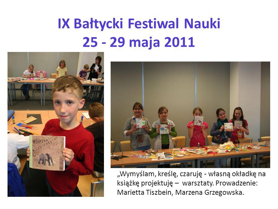 IX Bałtycki Festiwal Nauki 25 - 29 maja 2011 Wymyślam, kreślę, czaruję - własną okładkę na książkę projektuję – warsztaty. Prowadzenie: Marietta Tiszb