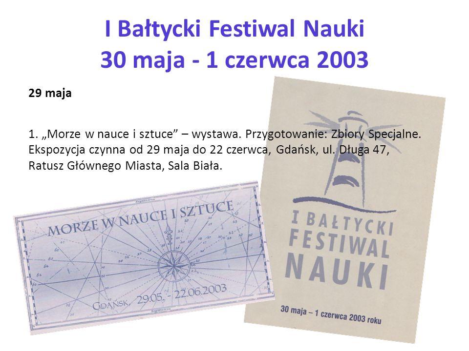 I Bałtycki Festiwal Nauki 30 maja - 1 czerwca 2003 29 maja 1. Morze w nauce i sztuce – wystawa. Przygotowanie: Zbiory Specjalne. Ekspozycja czynna od