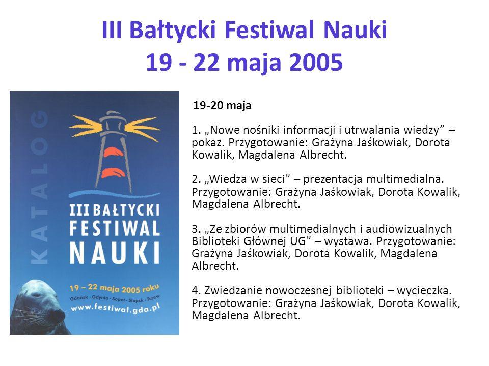 III Bałtycki Festiwal Nauki 19 - 22 maja 2005 19-20 maja 1. Nowe nośniki informacji i utrwalania wiedzy – pokaz. Przygotowanie: Grażyna Jaśkowiak, Dor