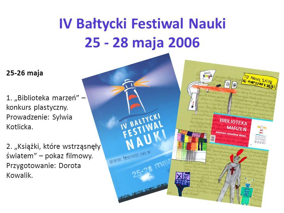 IV Bałtycki Festiwal Nauki 25 - 28 maja 2006 25-26 maja 1. Biblioteka marzeń – konkurs plastyczny. Prowadzenie: Sylwia Kotlicka. 2. Książki, które wst