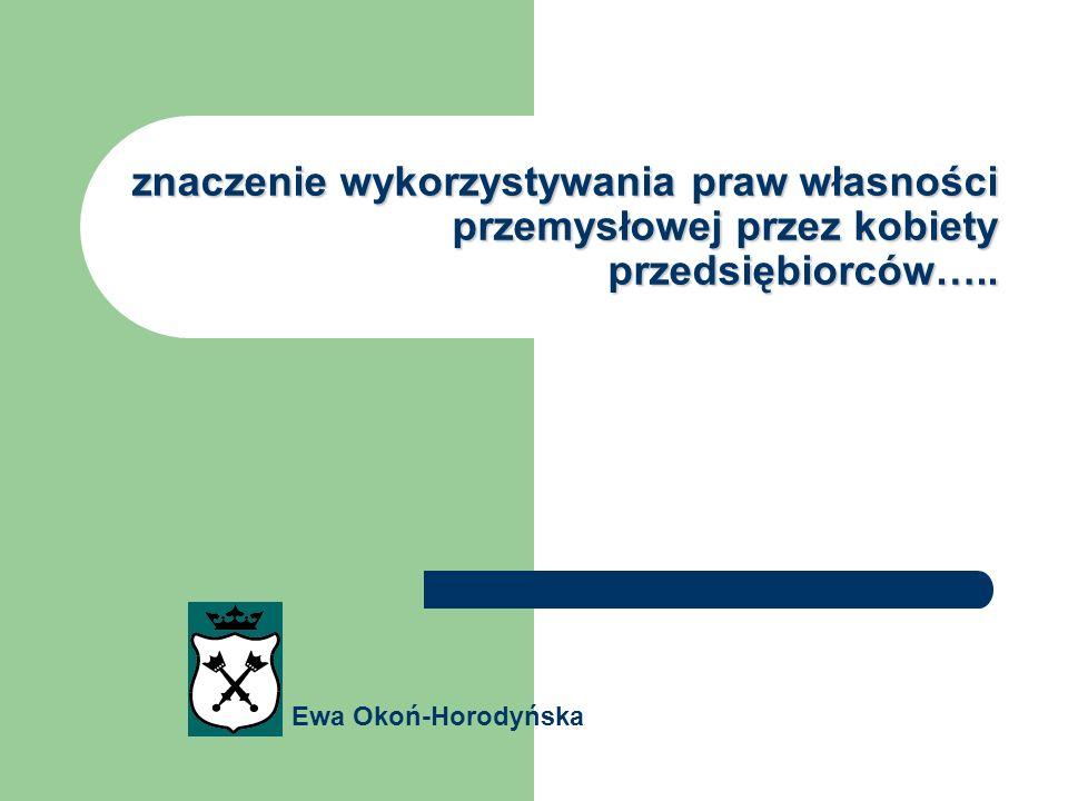 znaczenie wykorzystywania praw własności przemysłowej przez kobiety przedsiębiorców….. Ewa Okoń-Horodyńska