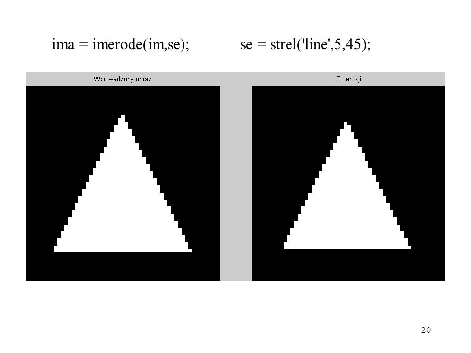 20 ima = imerode(im,se); se = strel('line',5,45);