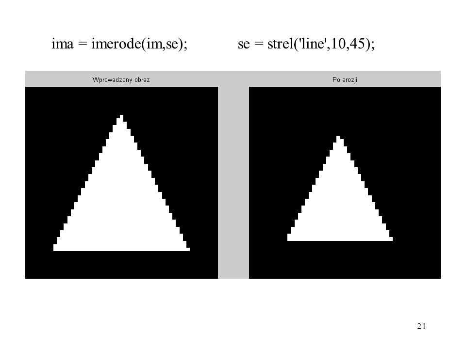 21 ima = imerode(im,se); se = strel('line',10,45);