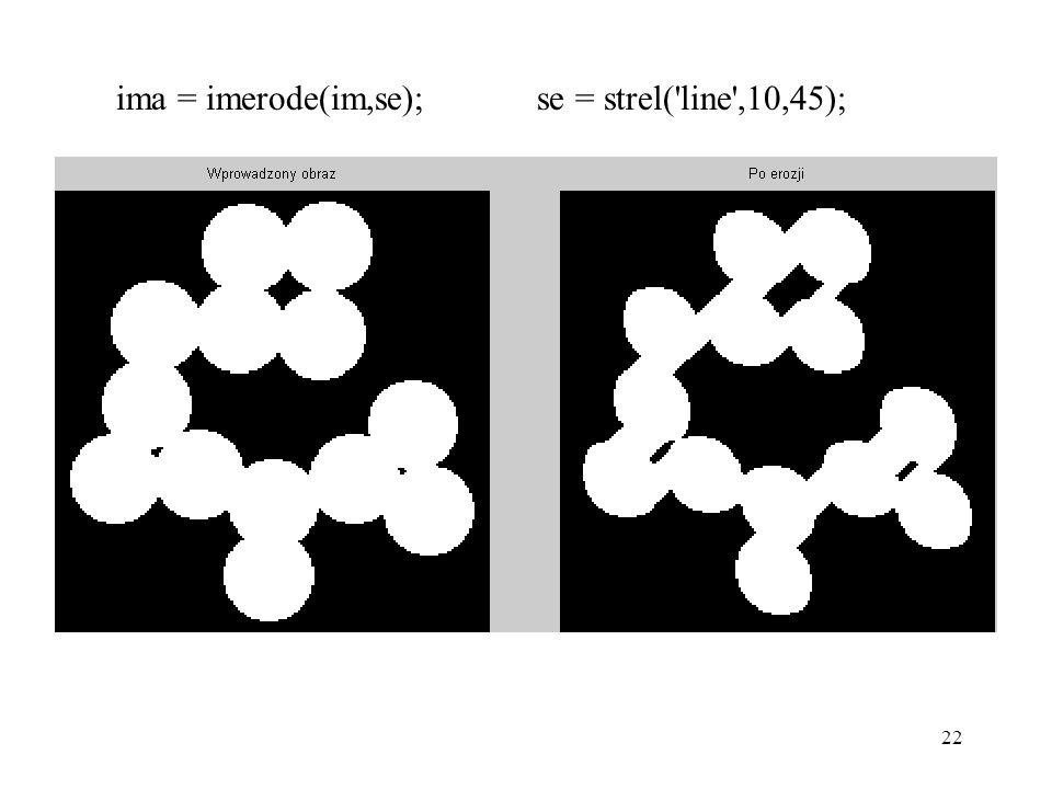 22 ima = imerode(im,se); se = strel('line',10,45);
