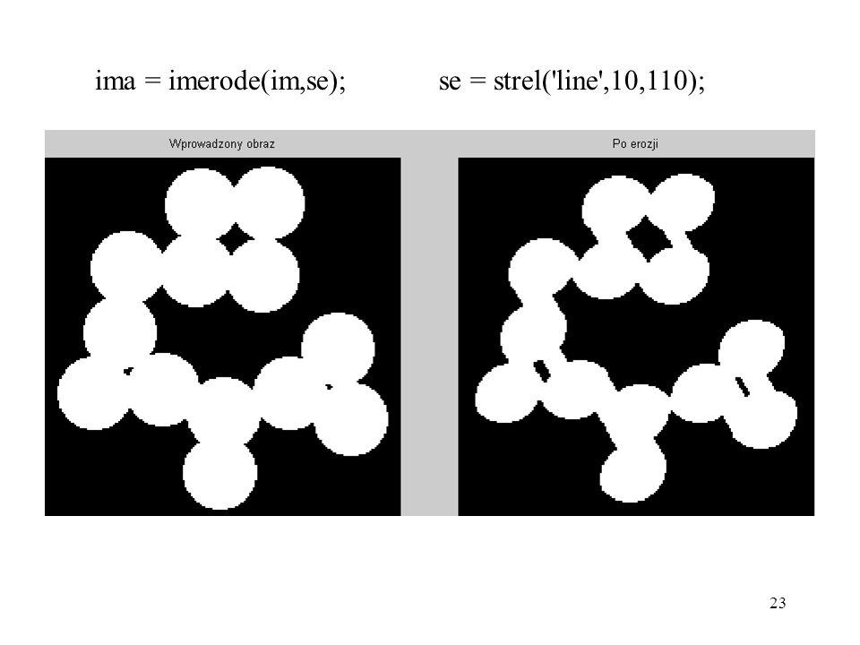 23 ima = imerode(im,se); se = strel('line',10,110);