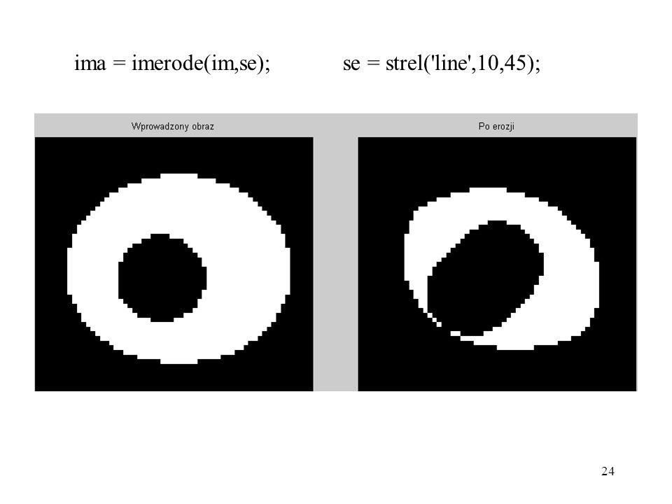 24 ima = imerode(im,se); se = strel('line',10,45);