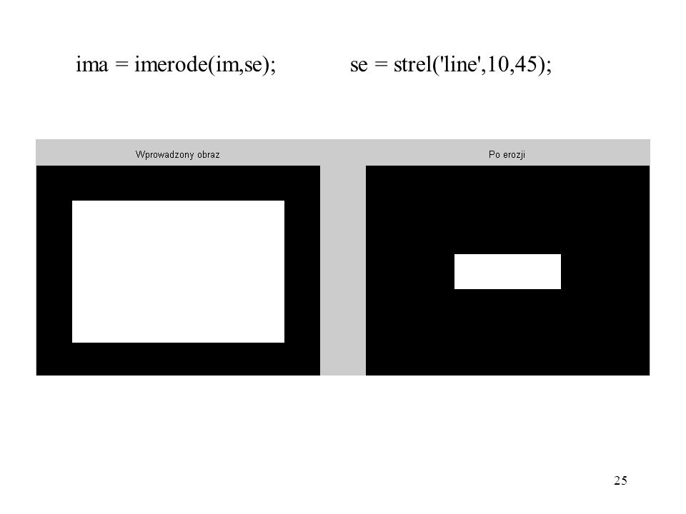 25 ima = imerode(im,se); se = strel('line',10,45);