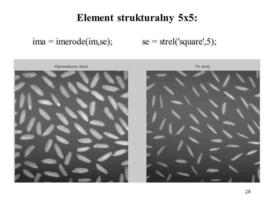 28 Element strukturalny 5x5: ima = imerode(im,se); se = strel('square',5);