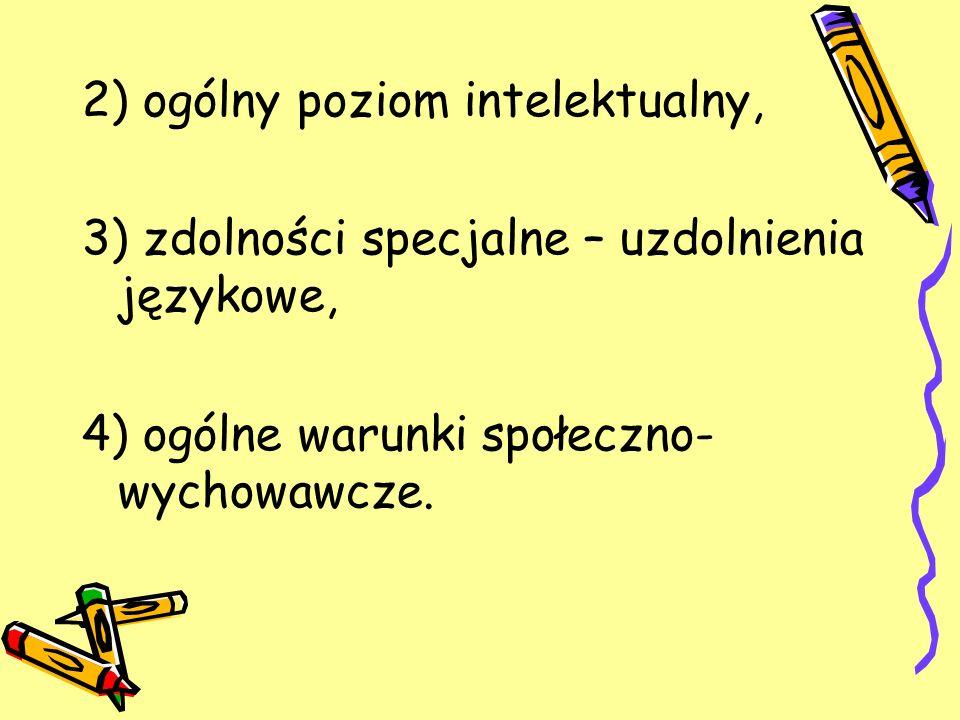 2) ogólny poziom intelektualny, 3) zdolności specjalne – uzdolnienia językowe, 4) ogólne warunki społeczno- wychowawcze.