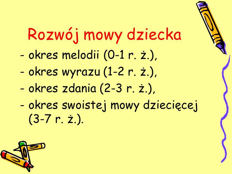 Rozwój mowy dziecka -okres melodii (0-1 r. ż.), -okres wyrazu (1-2 r. ż.), -okres zdania (2-3 r. ż.), -okres swoistej mowy dziecięcej (3-7 r. ż.).