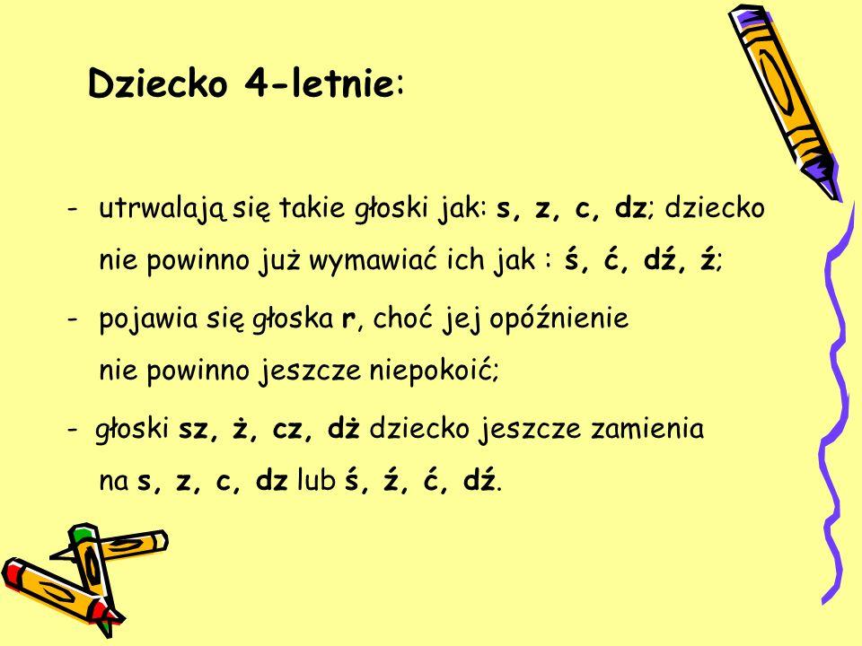 Dziecko 4-letnie: -utrwalają się takie głoski jak: s, z, c, dz; dziecko nie powinno już wymawiać ich jak : ś, ć, dź, ź; -pojawia się głoska r, choć je