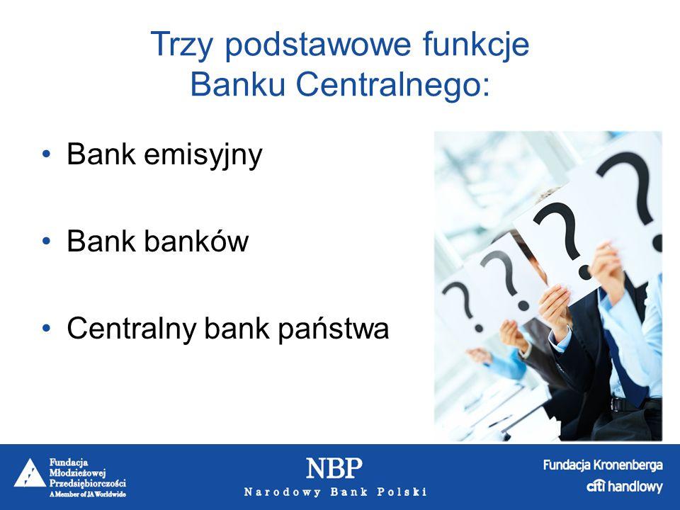Trzy podstawowe funkcje Banku Centralnego: Bank emisyjny Bank banków Centralny bank państwa