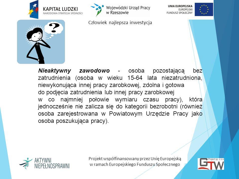 Człowiek najlepsza inwestycja Projekt współfinansowany przez Unię Europejską w ramach Europejskiego Funduszu Społecznego Nieaktywny zawodowo - osoba p