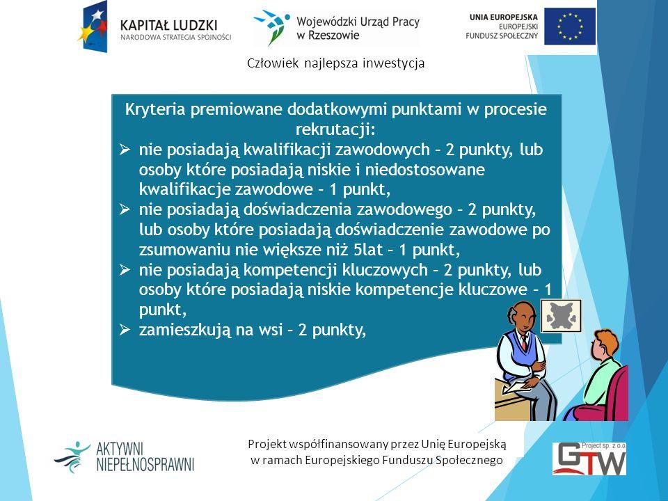 Człowiek najlepsza inwestycja Projekt współfinansowany przez Unię Europejską w ramach Europejskiego Funduszu Społecznego Kryteria premiowane dodatkowymi punktami w procesie rekrutacji: korzystają z pomocy społecznej – 2 punkty, nie posiadają w ogóle formalnego wykształcenia lub posiadają podstawowe wykształcenie – 2 punkty, lub osoby które posiadają wykształcenie gimnazjalne lub zasadnicze zawodowe – 1 punkt, mają niską motywację – 2 punkty, ukończyły 55 rok życia – 2 punkty.