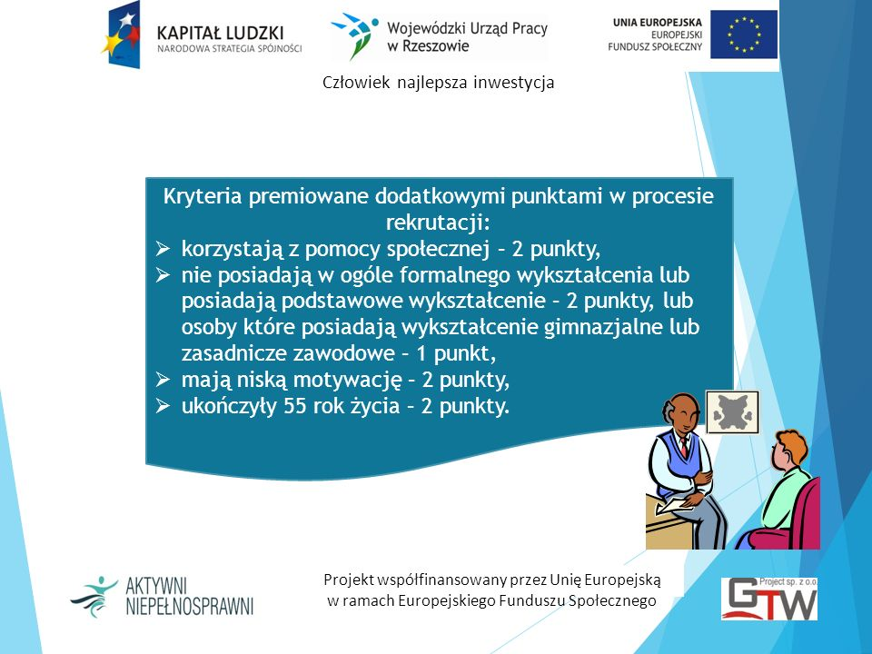 Człowiek najlepsza inwestycja Projekt współfinansowany przez Unię Europejską w ramach Europejskiego Funduszu Społecznego Zwrot kosztów dojazdu na zajęcia (dla osób dojeżdżających do miejsca realizacji wsparcia), Stypendia szkoleniowe, Zwrot kosztów badań lekarskich na szkolenia i na staż, Materiały szkoleniowe, Catering.