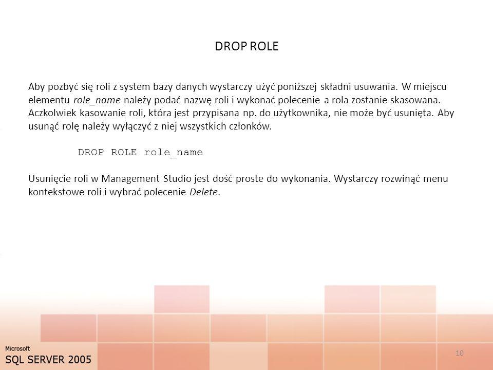 DROP ROLE 10 Aby pozbyć się roli z system bazy danych wystarczy użyć poniższej składni usuwania. W miejscu elementu role_name należy podać nazwę roli