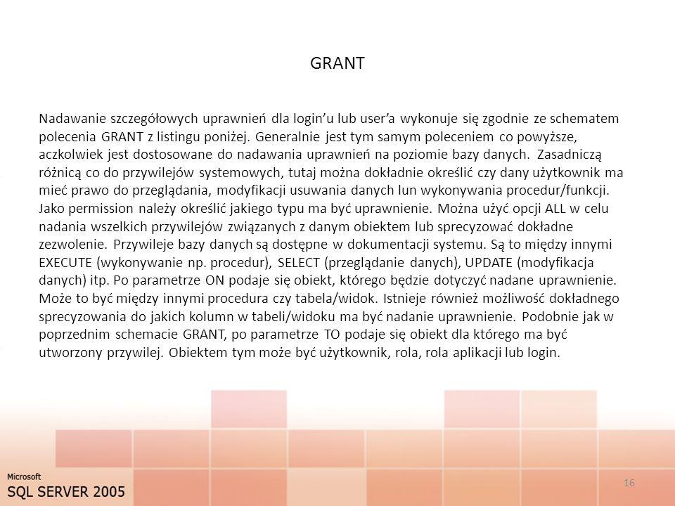 GRANT 16 Nadawanie szczegółowych uprawnień dla loginu lub usera wykonuje się zgodnie ze schematem polecenia GRANT z listingu poniżej. Generalnie jest