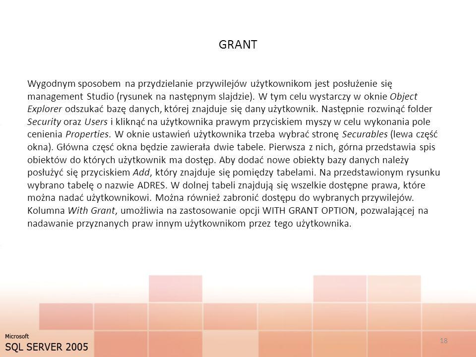 GRANT 18 Wygodnym sposobem na przydzielanie przywilejów użytkownikom jest posłużenie się management Studio (rysunek na następnym slajdzie). W tym celu