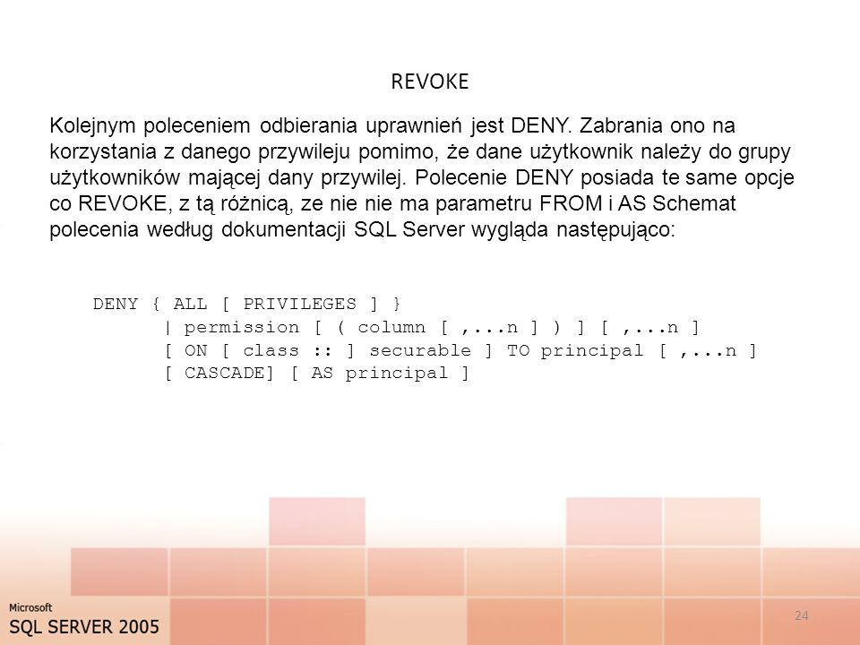 REVOKE 24 Kolejnym poleceniem odbierania uprawnień jest DENY. Zabrania ono na korzystania z danego przywileju pomimo, że dane użytkownik należy do gru