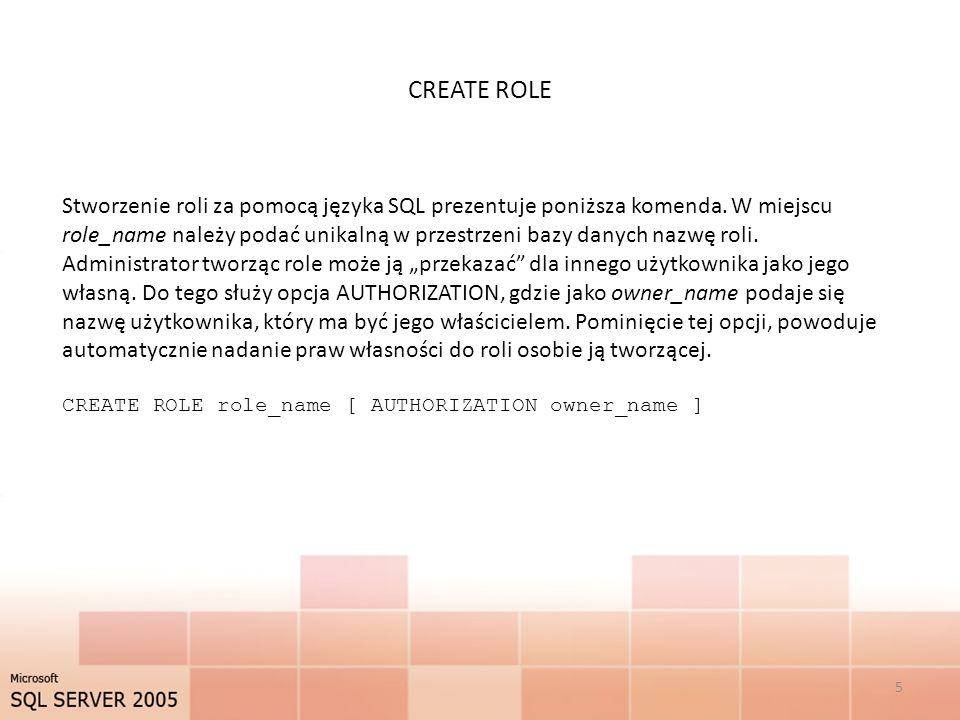 CREATE ROLE 5 Stworzenie roli za pomocą języka SQL prezentuje poniższa komenda. W miejscu role_name należy podać unikalną w przestrzeni bazy danych na