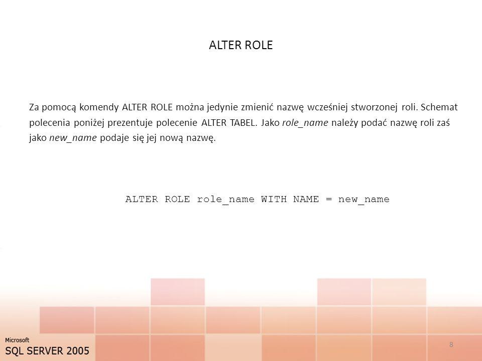 ALTER ROLE Za pomocą komendy ALTER ROLE można jedynie zmienić nazwę wcześniej stworzonej roli. Schemat polecenia poniżej prezentuje polecenie ALTER TA