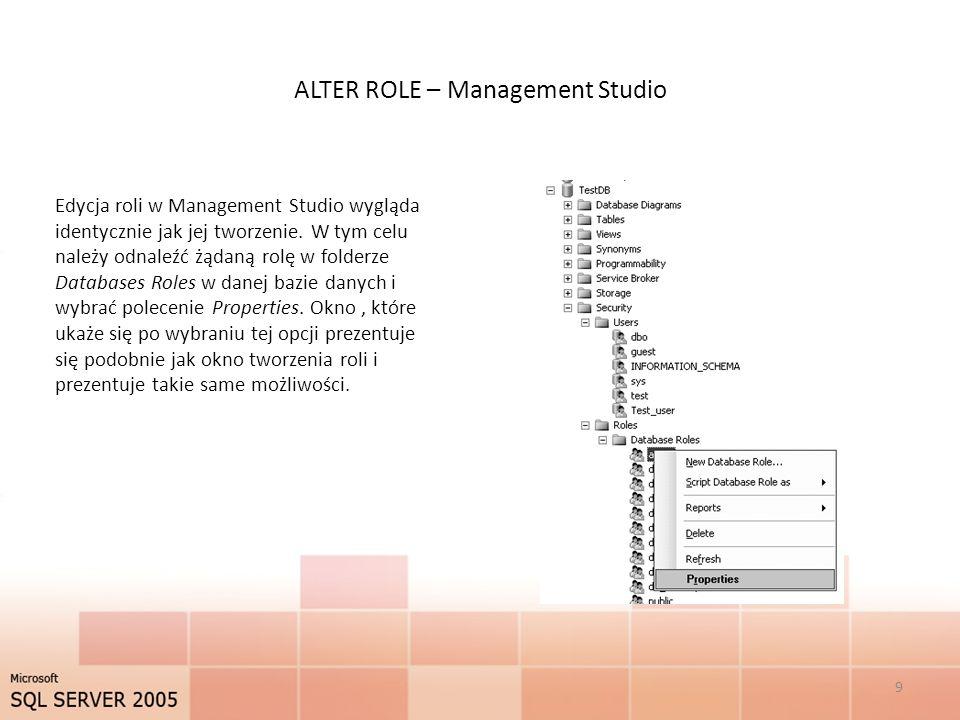 ALTER ROLE – Management Studio 9 Edycja roli w Management Studio wygląda identycznie jak jej tworzenie. W tym celu należy odnaleźć żądaną rolę w folde