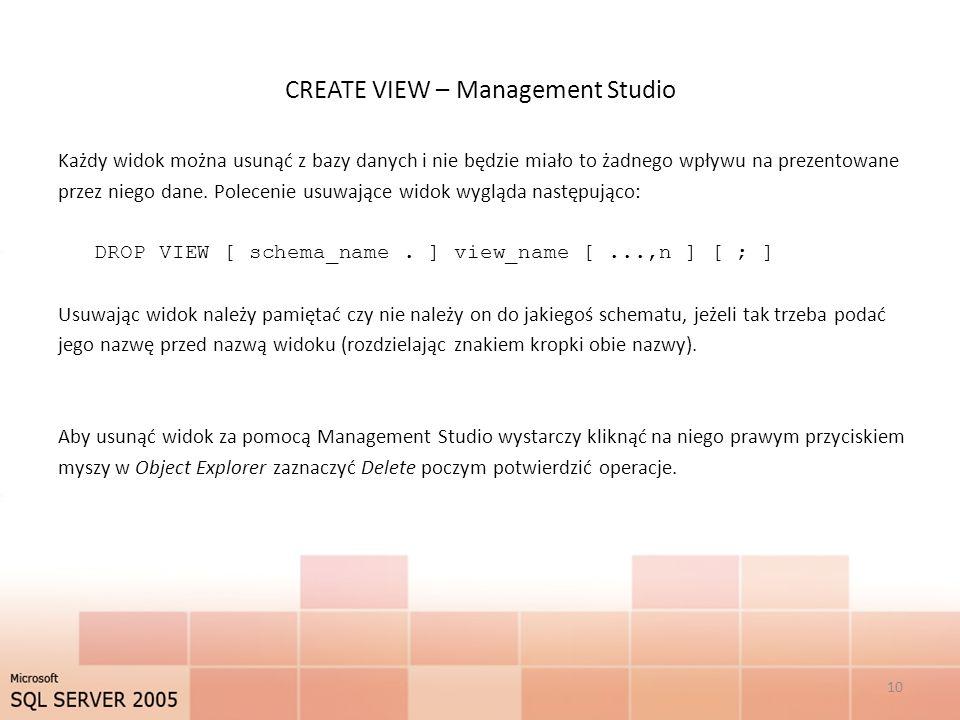 CREATE VIEW – Management Studio Każdy widok można usunąć z bazy danych i nie będzie miało to żadnego wpływu na prezentowane przez niego dane.