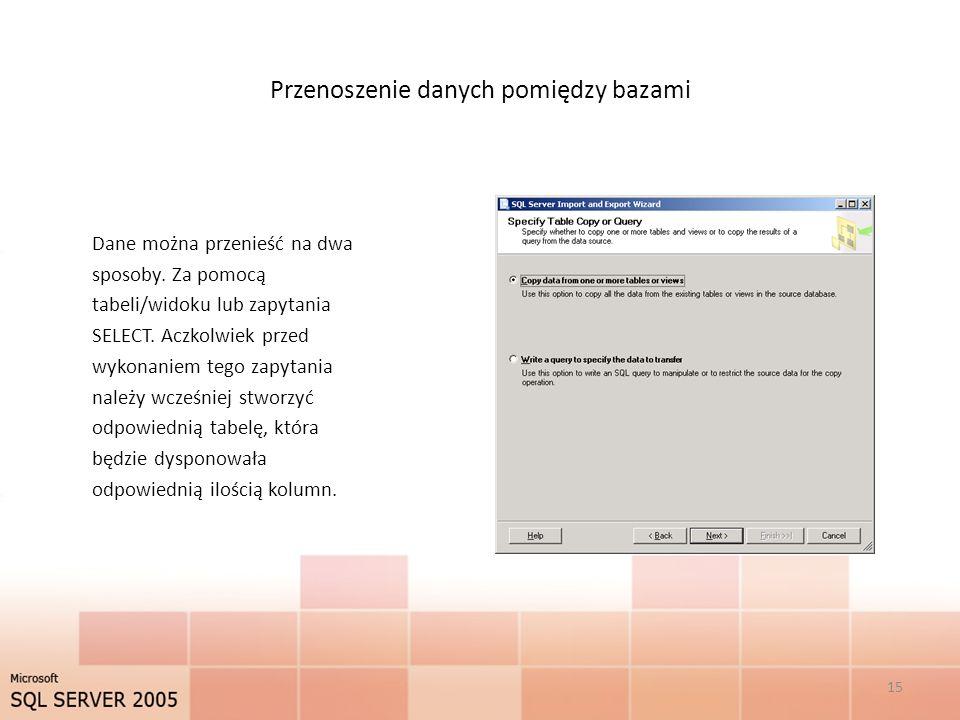 Przenoszenie danych pomiędzy bazami Dane można przenieść na dwa sposoby. Za pomocą tabeli/widoku lub zapytania SELECT. Aczkolwiek przed wykonaniem teg
