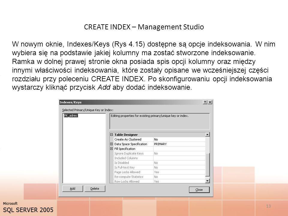CREATE INDEX – Management Studio 13 W nowym oknie, Indexes/Keys (Rys 4.15) dostępne są opcje indeksowania. W nim wybiera się na podstawie jakiej kolum