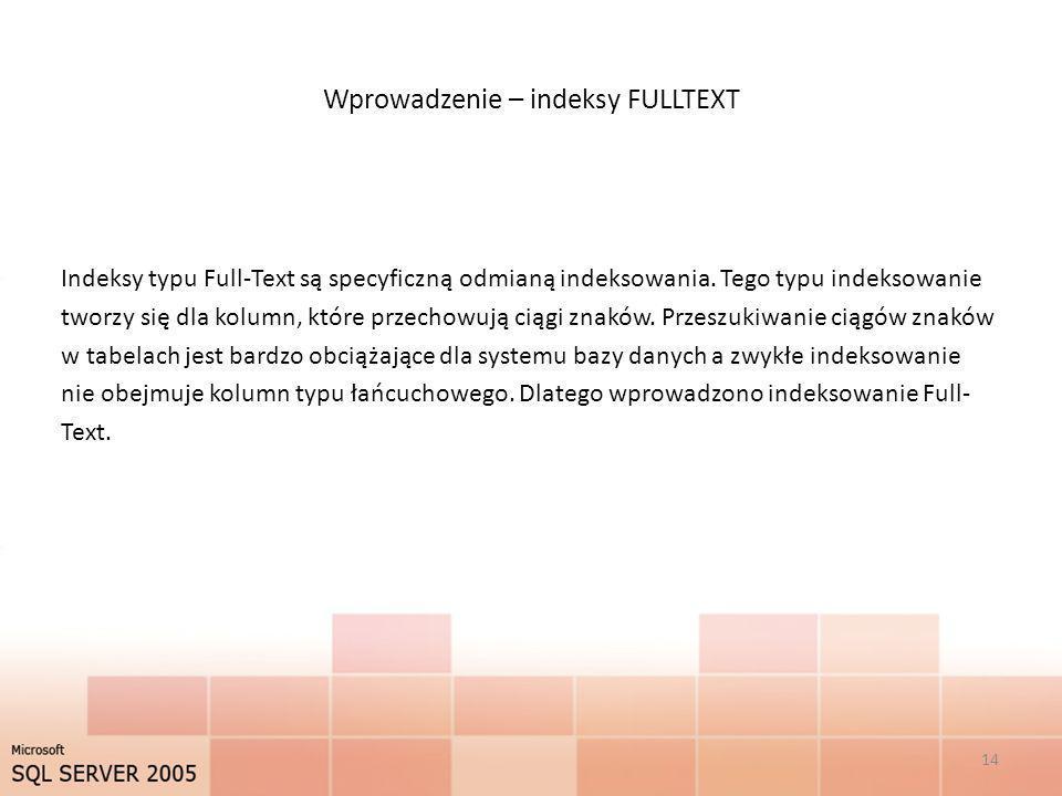 Wprowadzenie – indeksy FULLTEXT Indeksy typu Full-Text są specyficzną odmianą indeksowania. Tego typu indeksowanie tworzy się dla kolumn, które przech