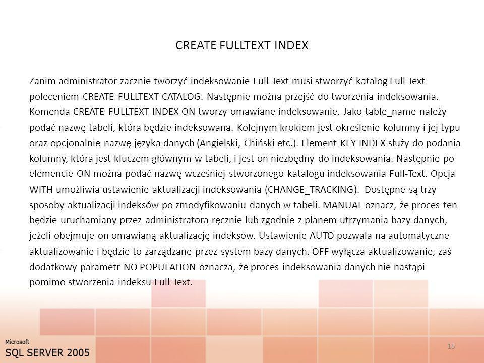 CREATE FULLTEXT INDEX Zanim administrator zacznie tworzyć indeksowanie Full-Text musi stworzyć katalog Full Text poleceniem CREATE FULLTEXT CATALOG. N