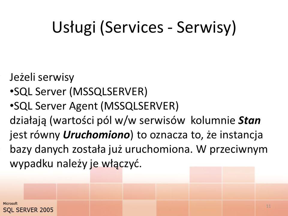 Usługi (Services - Serwisy) Jeżeli serwisy SQL Server (MSSQLSERVER) SQL Server Agent (MSSQLSERVER) działają (wartości pól w/w serwisów kolumnie Stan jest równy Uruchomiono) to oznacza to, że instancja bazy danych została już uruchomiona.