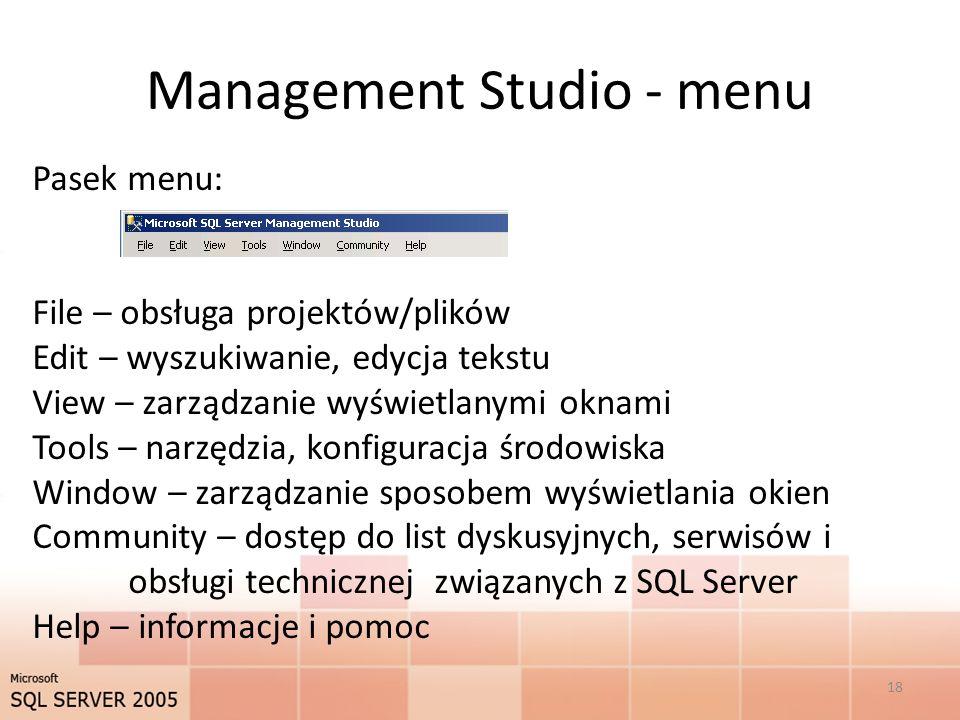 Management Studio - menu Pasek menu: File – obsługa projektów/plików Edit – wyszukiwanie, edycja tekstu View – zarządzanie wyświetlanymi oknami Tools – narzędzia, konfiguracja środowiska Window – zarządzanie sposobem wyświetlania okien Community – dostęp do list dyskusyjnych, serwisów i obsługi technicznej związanych z SQL Server Help – informacje i pomoc 18