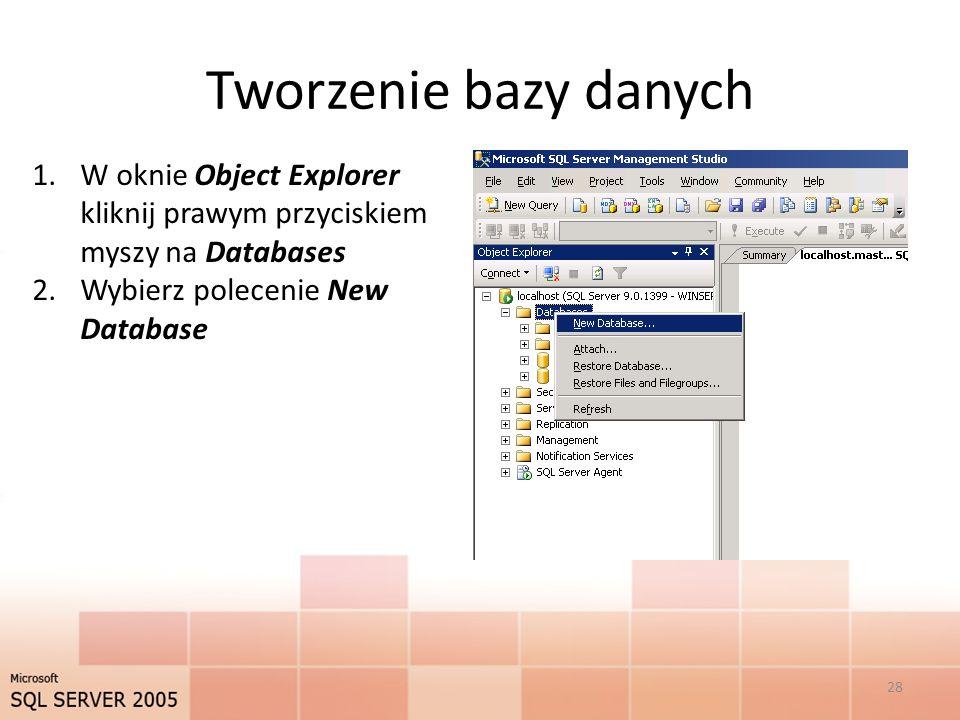 Tworzenie bazy danych 1.W oknie Object Explorer kliknij prawym przyciskiem myszy na Databases 2.Wybierz polecenie New Database 28