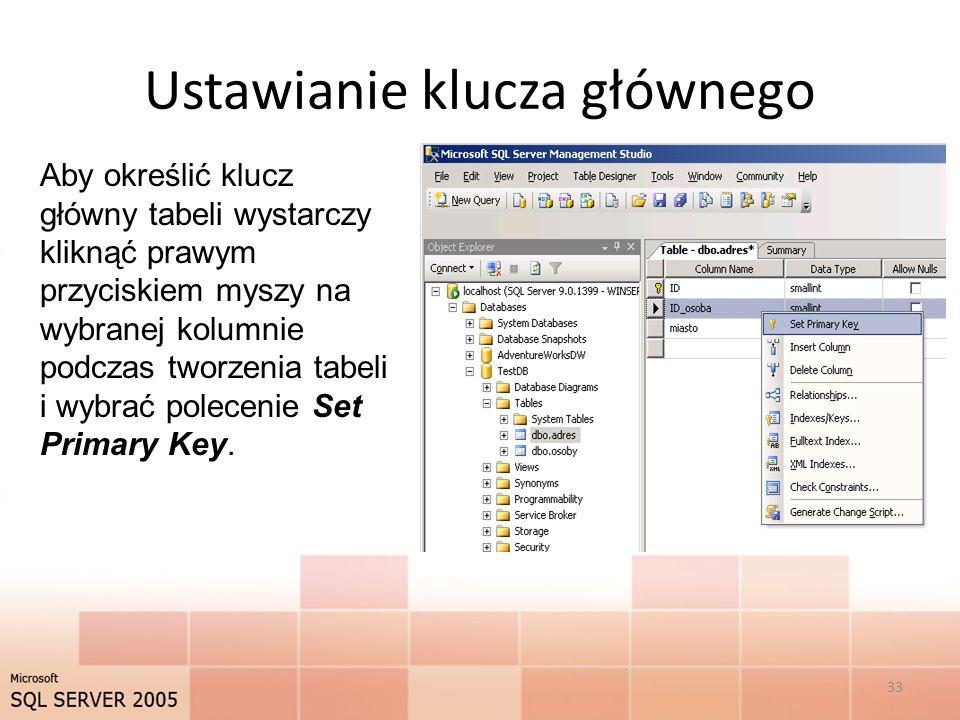 Ustawianie klucza głównego 33 Aby określić klucz główny tabeli wystarczy kliknąć prawym przyciskiem myszy na wybranej kolumnie podczas tworzenia tabeli i wybrać polecenie Set Primary Key.